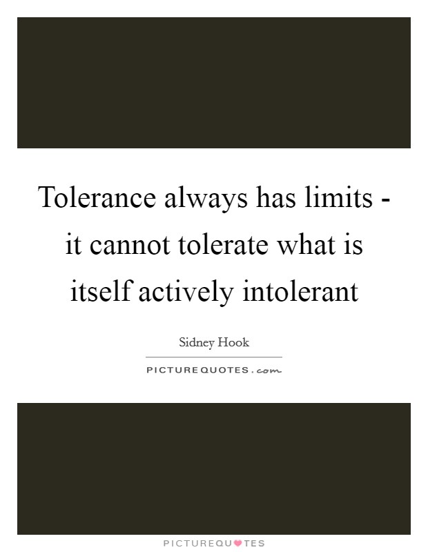 Tolerance always has limits - it cannot tolerate what is itself actively intolerant Picture Quote #1