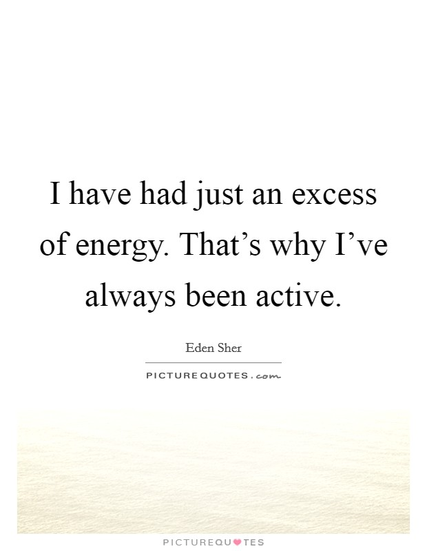 I have had just an excess of energy. That's why I've always been active Picture Quote #1