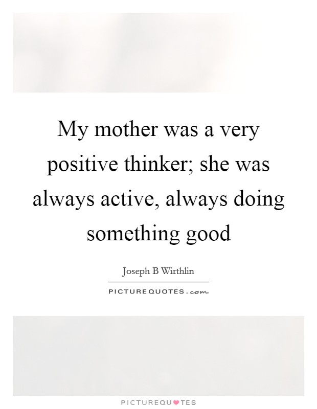 My mother was a very positive thinker; she was always active, always doing something good Picture Quote #1