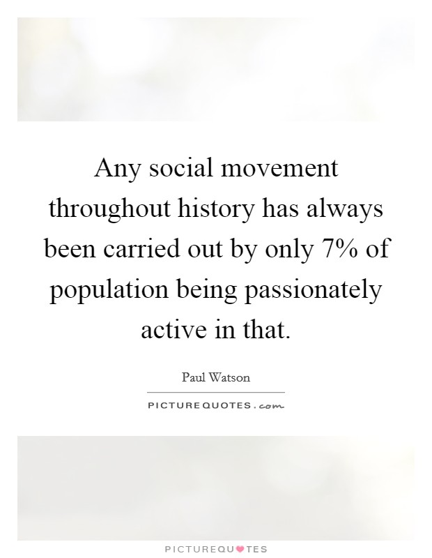 Any social movement throughout history has always been carried out by only 7% of population being passionately active in that Picture Quote #1