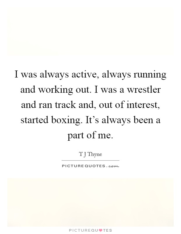 I was always active, always running and working out. I was a wrestler and ran track and, out of interest, started boxing. It's always been a part of me Picture Quote #1