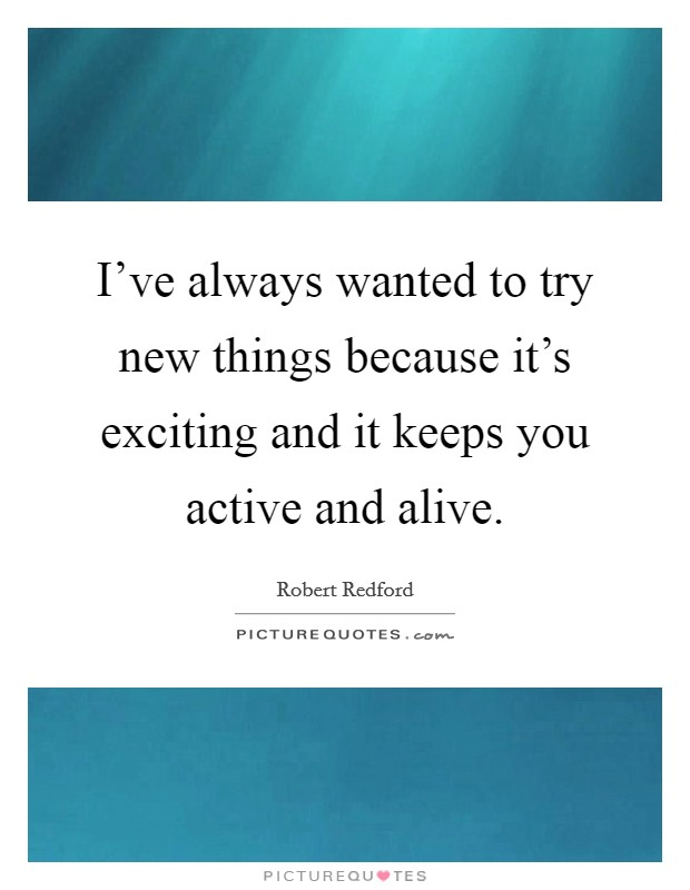 I've always wanted to try new things because it's exciting and it keeps you active and alive Picture Quote #1