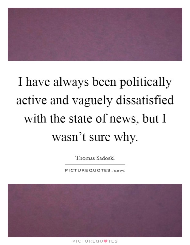 I have always been politically active and vaguely dissatisfied with the state of news, but I wasn't sure why Picture Quote #1