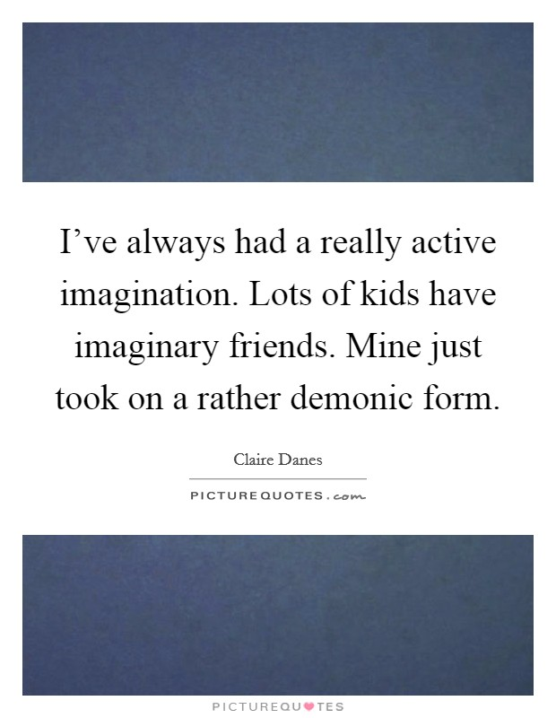 I've always had a really active imagination. Lots of kids have imaginary friends. Mine just took on a rather demonic form Picture Quote #1