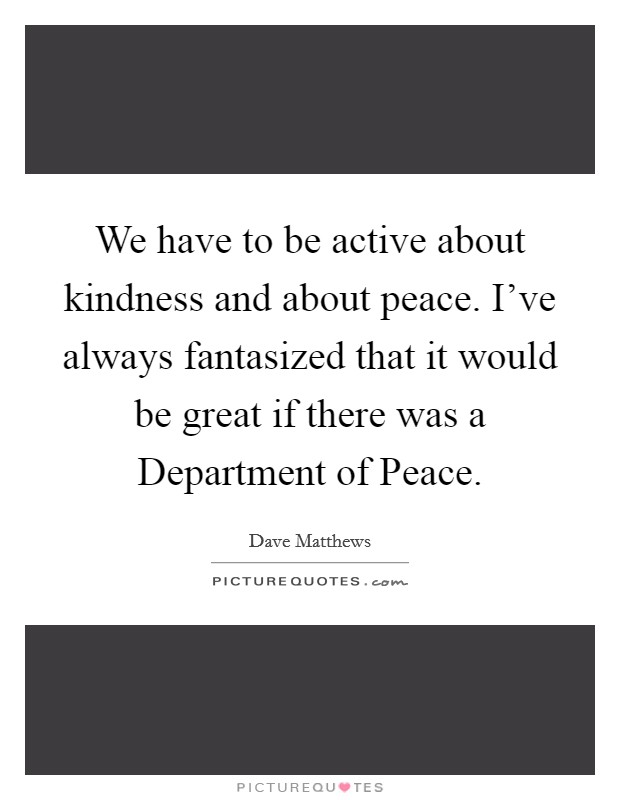 We have to be active about kindness and about peace. I've always fantasized that it would be great if there was a Department of Peace Picture Quote #1