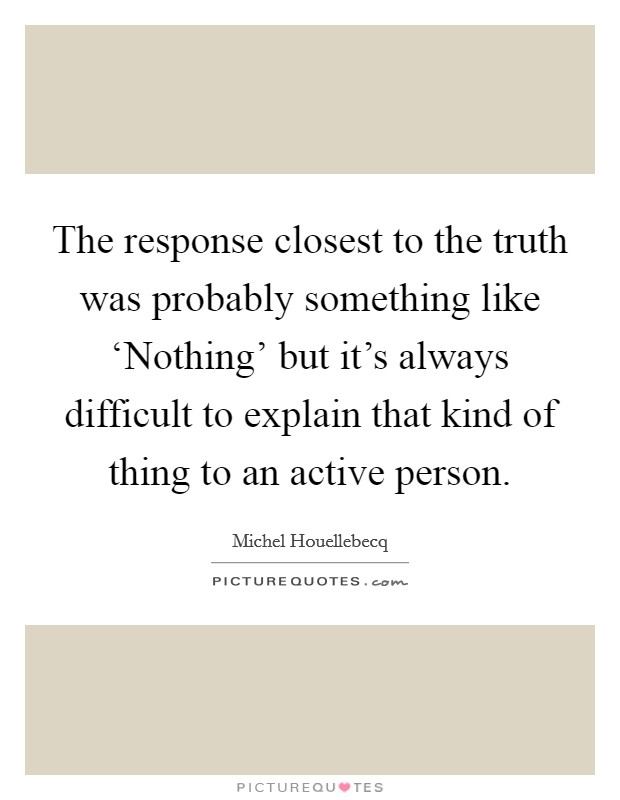 The response closest to the truth was probably something like 'Nothing' but it's always difficult to explain that kind of thing to an active person Picture Quote #1