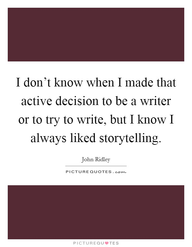I don't know when I made that active decision to be a writer or to try to write, but I know I always liked storytelling Picture Quote #1