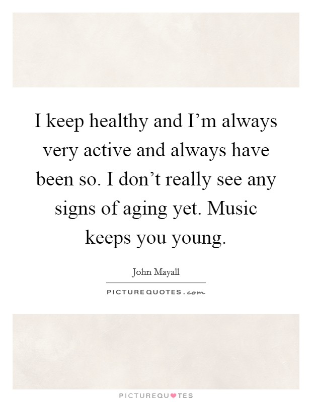 I keep healthy and I'm always very active and always have been so. I don't really see any signs of aging yet. Music keeps you young Picture Quote #1