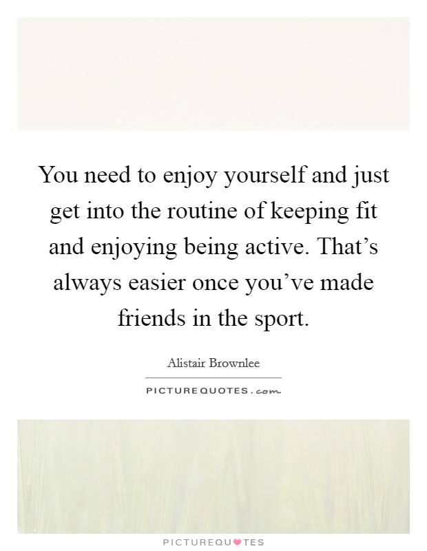 You need to enjoy yourself and just get into the routine of keeping fit and enjoying being active. That's always easier once you've made friends in the sport Picture Quote #1