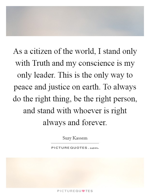 As a citizen of the world, I stand only with Truth and my conscience is my only leader. This is the only way to peace and justice on earth. To always do the right thing, be the right person, and stand with whoever is right always and forever Picture Quote #1