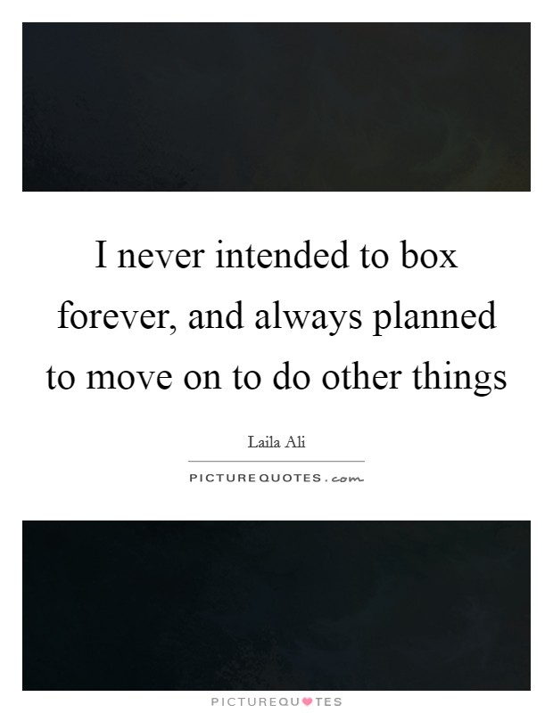 I never intended to box forever, and always planned to move on to do other things Picture Quote #1