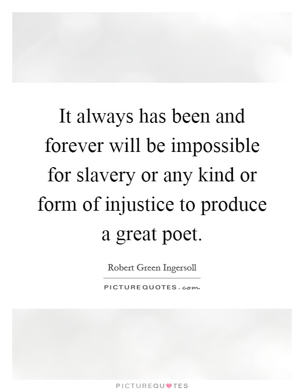 It always has been and forever will be impossible for slavery or any kind or form of injustice to produce a great poet Picture Quote #1