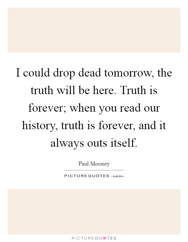 I could drop dead tomorrow, the truth will be here. Truth is forever; when you read our history, truth is forever, and it always outs itself Picture Quote #1
