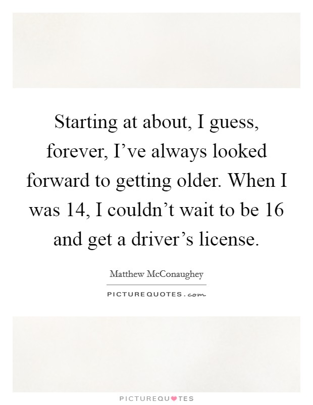 Starting at about, I guess, forever, I've always looked forward to getting older. When I was 14, I couldn't wait to be 16 and get a driver's license Picture Quote #1