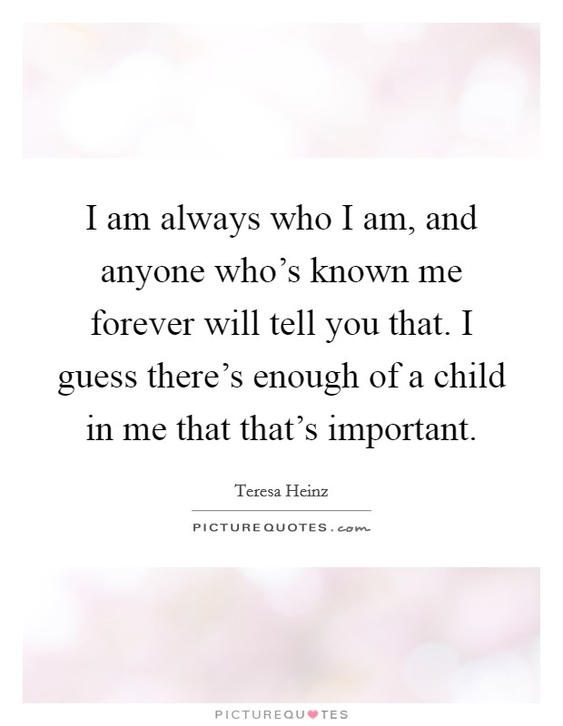 I am always who I am, and anyone who's known me forever will tell you that. I guess there's enough of a child in me that that's important Picture Quote #1