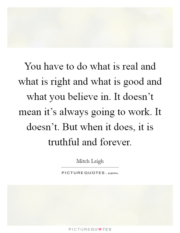 You have to do what is real and what is right and what is good and what you believe in. It doesn't mean it's always going to work. It doesn't. But when it does, it is truthful and forever Picture Quote #1