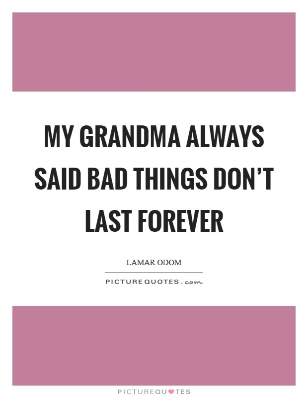 My grandma always said bad things don't last forever Picture Quote #1