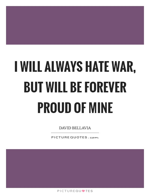 I will always hate war, but will be forever proud of mine Picture Quote #1