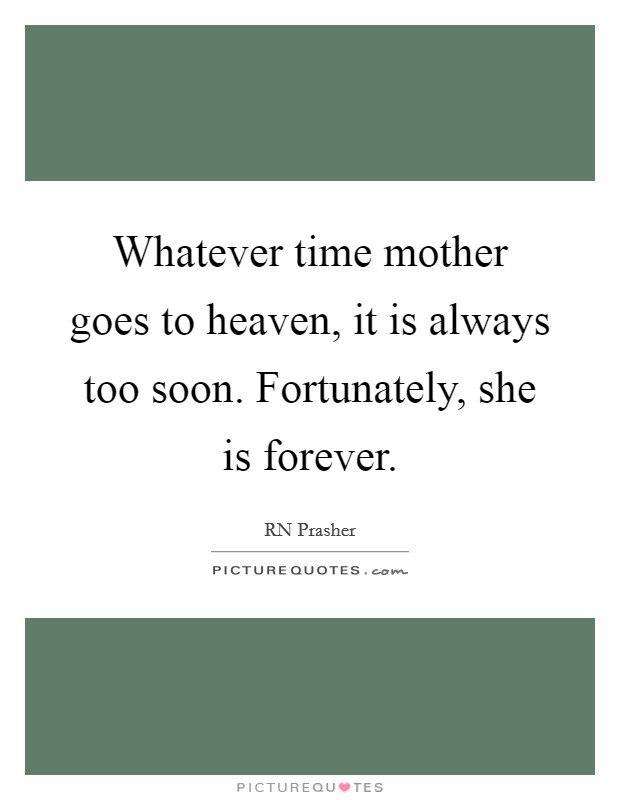 Whatever time mother goes to heaven, it is always too soon. Fortunately, she is forever Picture Quote #1
