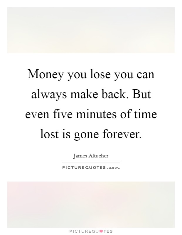 Money you lose you can always make back. But even five minutes of time lost is gone forever Picture Quote #1