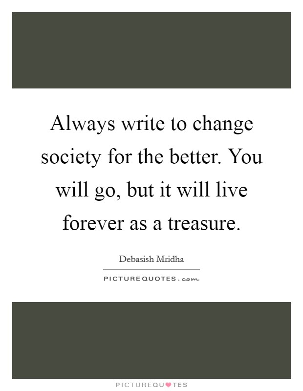 Always write to change society for the better. You will go, but it will live forever as a treasure Picture Quote #1