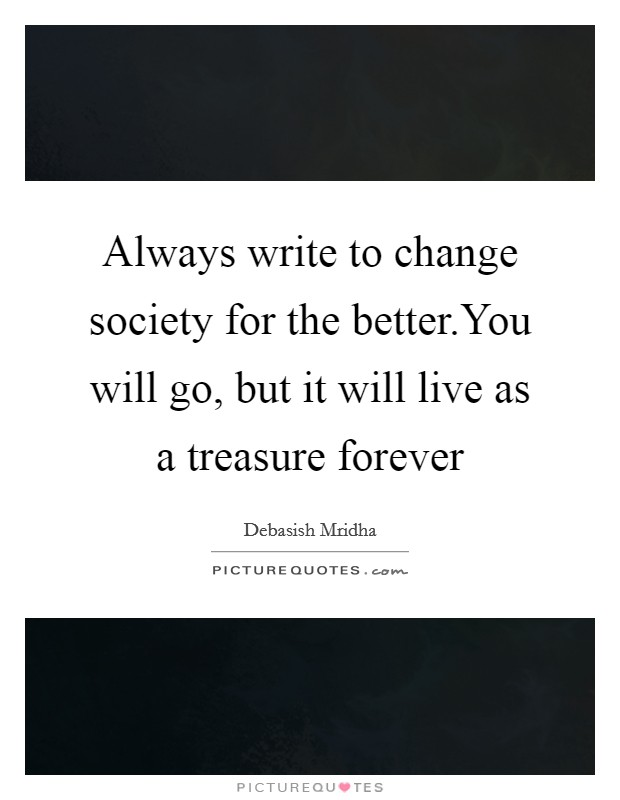 Always write to change society for the better.You will go, but it will live as a treasure forever Picture Quote #1