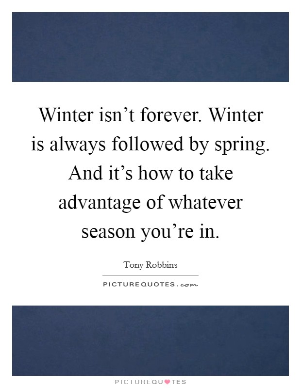 Winter isn't forever. Winter is always followed by spring. And it's how to take advantage of whatever season you're in Picture Quote #1