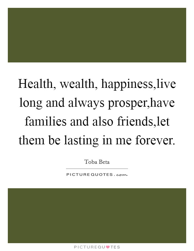 Health, wealth, happiness,live long and always prosper,have families and also friends,let them be lasting in me forever Picture Quote #1