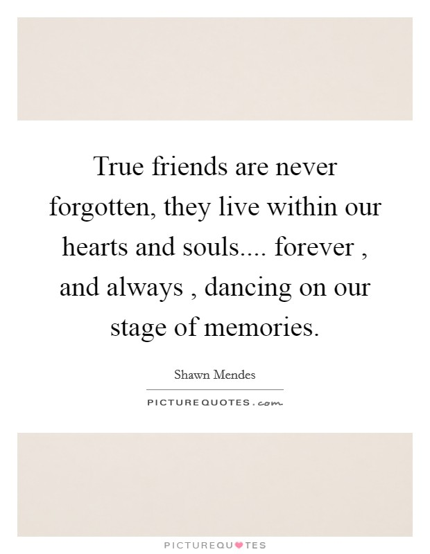 True friends are never forgotten, they live within our hearts and souls.... forever , and always , dancing on our stage of memories Picture Quote #1