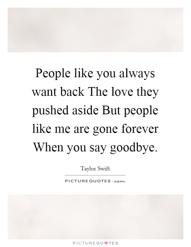 People like you always want back The love they pushed aside But people like me are gone forever When you say goodbye Picture Quote #1
