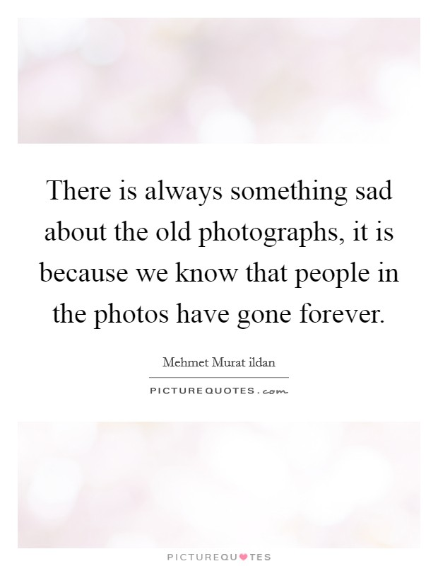 There is always something sad about the old photographs, it is because we know that people in the photos have gone forever Picture Quote #1