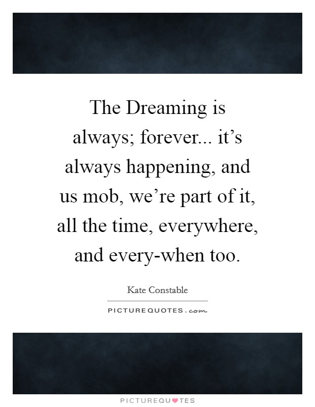 The Dreaming is always; forever... it's always happening, and us mob, we're part of it, all the time, everywhere, and every-when too Picture Quote #1
