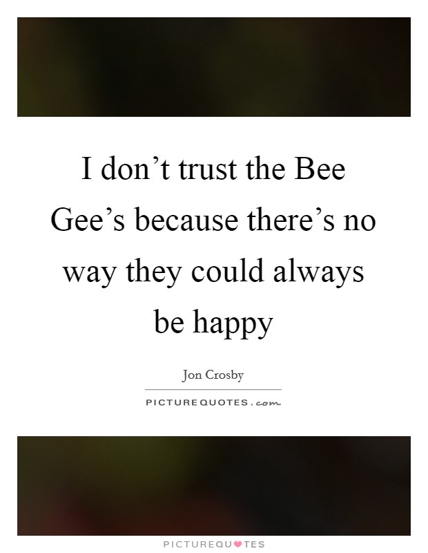 I don't trust the Bee Gee's because there's no way they could always be happy Picture Quote #1