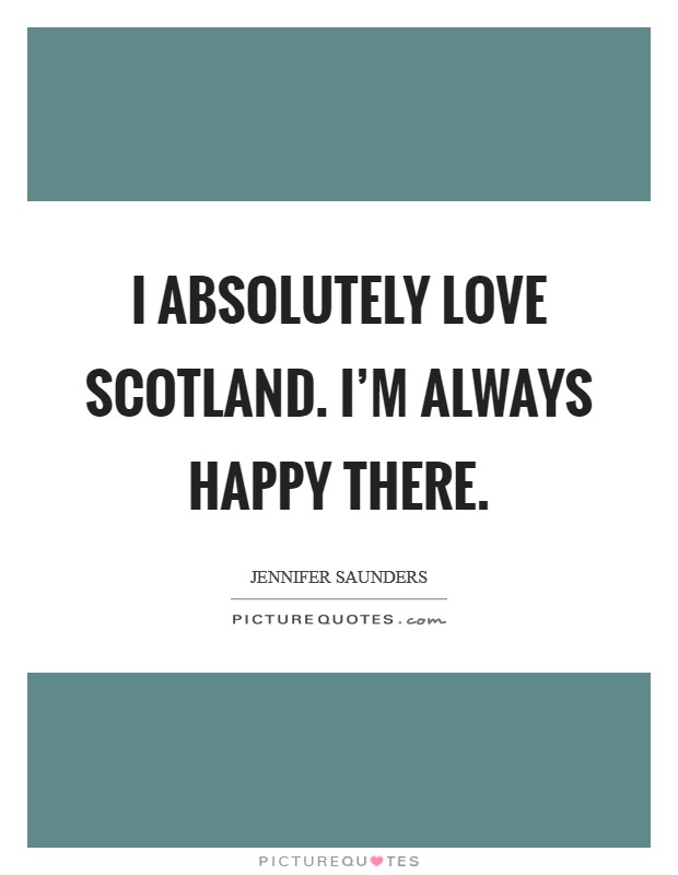 I absolutely love Scotland. I'm always happy there Picture Quote #1