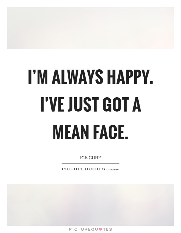 I'm always happy. I've just got a mean face Picture Quote #1