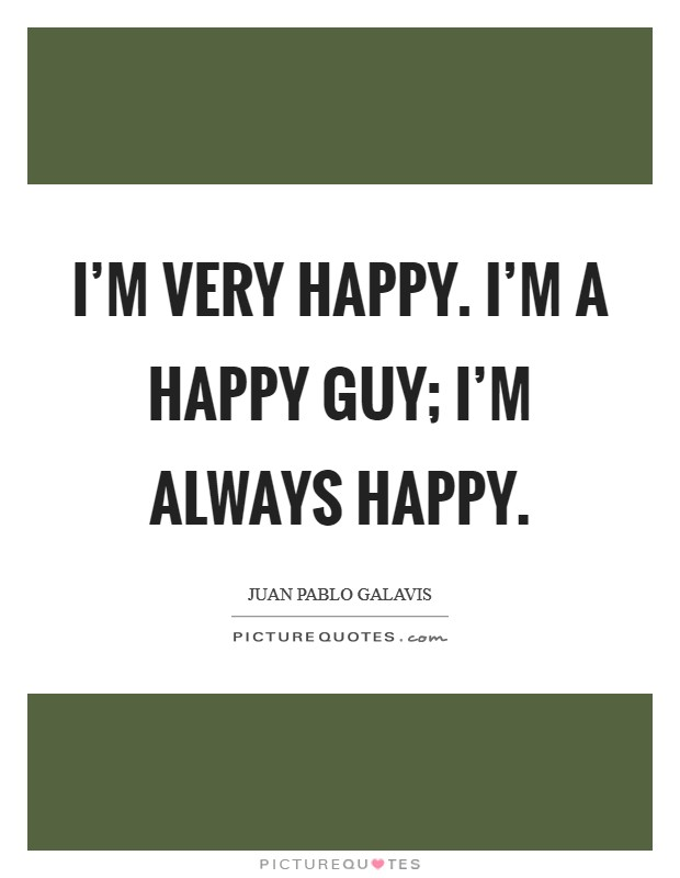 I'm very happy. I'm a happy guy; I'm always happy Picture Quote #1