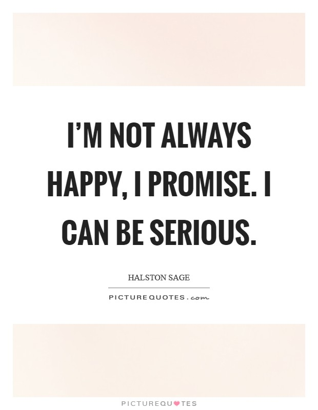I'm not always happy, I promise. I can be serious Picture Quote #1