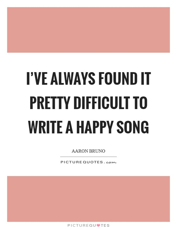 I've always found it pretty difficult to write a happy song Picture Quote #1