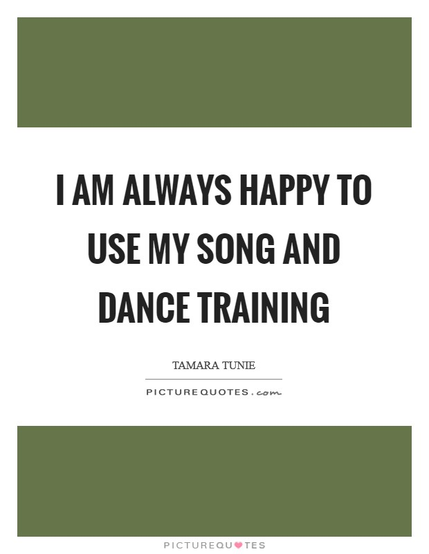 I am always happy to use my song and dance training Picture Quote #1