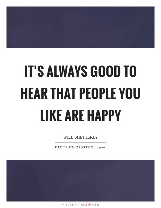 It's always good to hear that people you like are happy Picture Quote #1