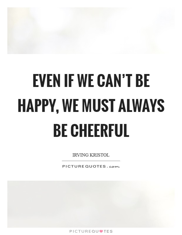 Even if we can't be happy, we must always be cheerful Picture Quote #1