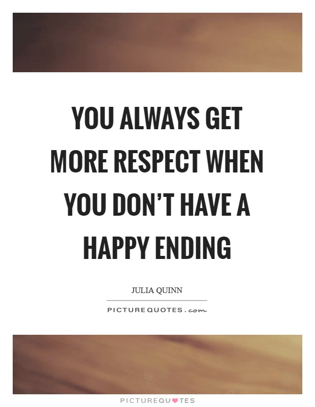 You always get more respect when you don't have a happy ending Picture Quote #1