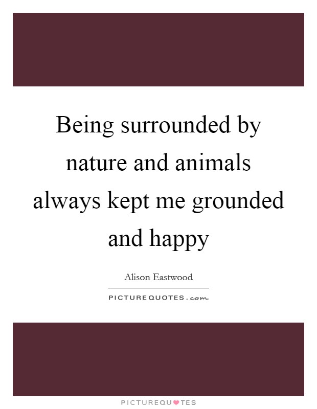 Being surrounded by nature and animals always kept me grounded and happy Picture Quote #1