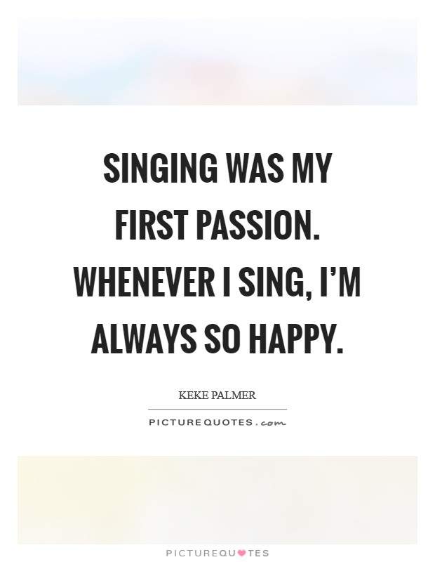 Singing was my first passion. Whenever I sing, I'm always so happy Picture Quote #1
