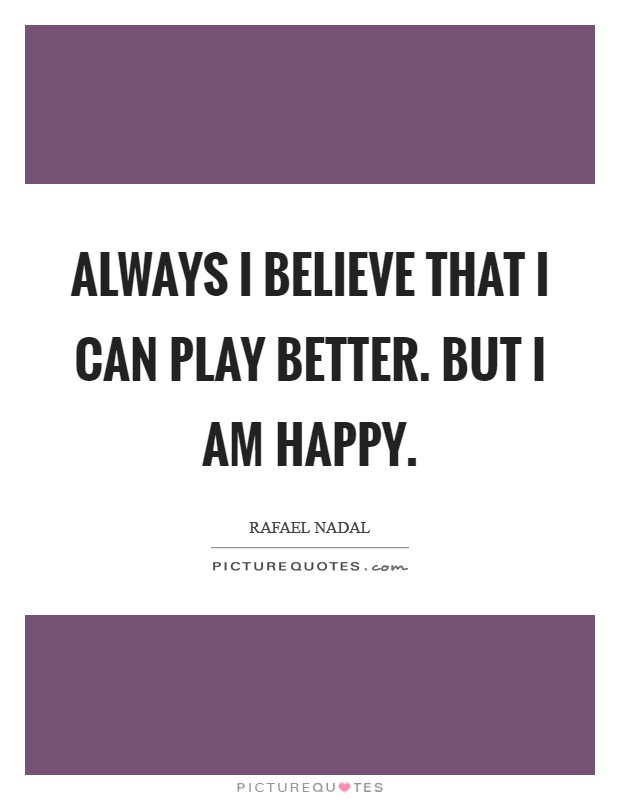 Always I believe that I can play better. But I am happy. Picture Quote #1