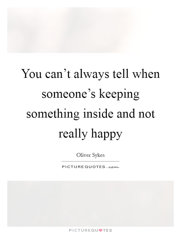 You can't always tell when someone's keeping something inside and not really happy Picture Quote #1