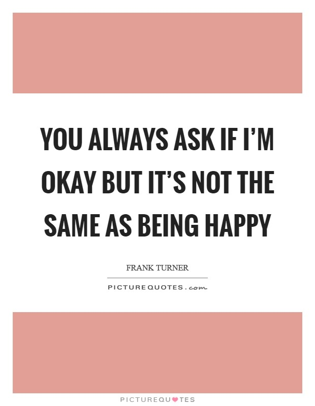 You always ask if I'm okay But it's not the same as being happy Picture Quote #1