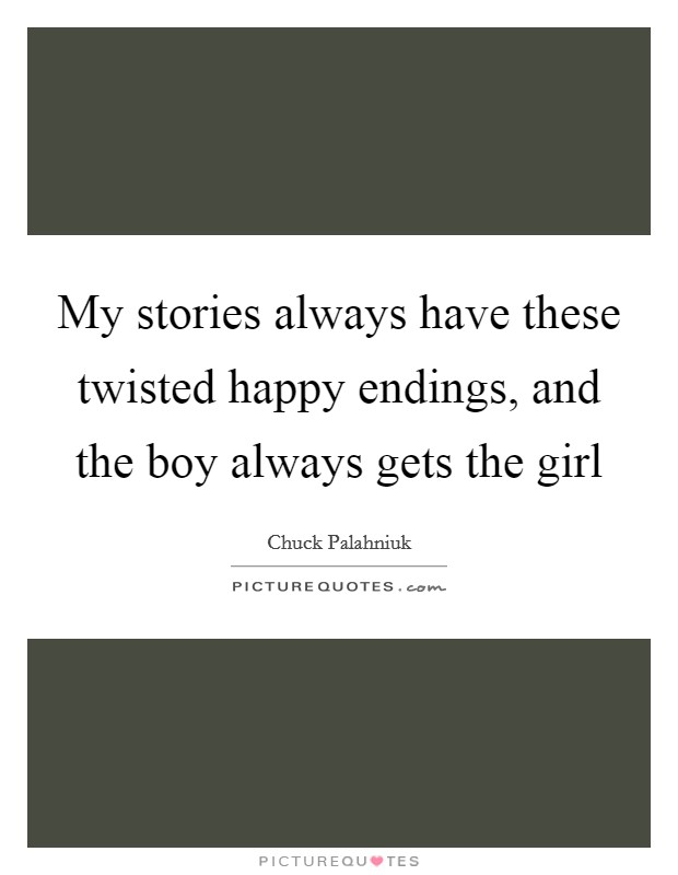 My stories always have these twisted happy endings, and the boy always gets the girl Picture Quote #1