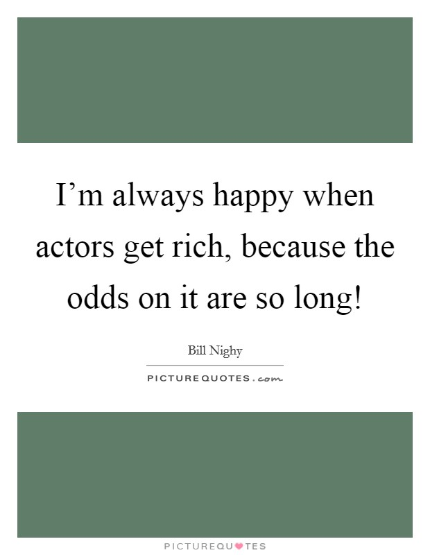 I'm always happy when actors get rich, because the odds on it are so long! Picture Quote #1