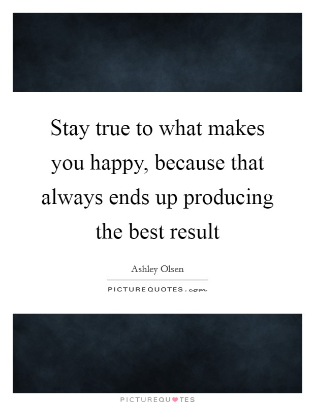 Stay true to what makes you happy, because that always ends up producing the best result Picture Quote #1